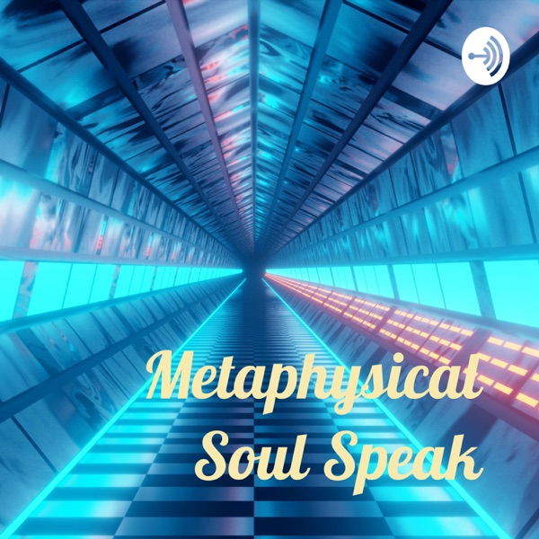 Metaphysical Soul Speak - - The Podcast! Podcast Republic